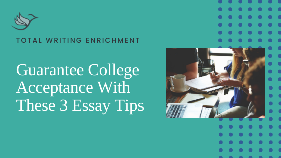 Guarantee College Acceptance With These 3 Essay Tips