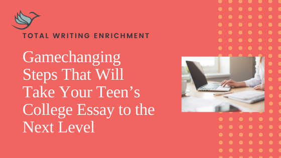 Gamechanging Steps That Will Take Your Teen's College Essay to the Next Level